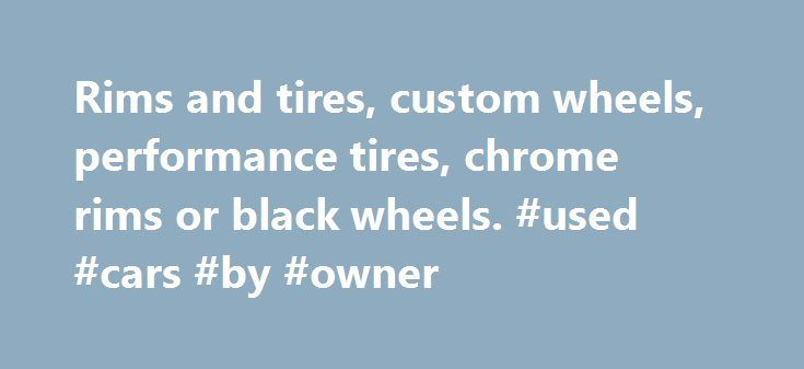 Rims and tires, custom wheels, performance tires, chrome rims or black wheels. #used #cars #by #owner http://italy.remmont.com/rims-and-tires-custom-wheels-performance-tires-chrome-rims-or-black-wheels-used-cars-by-owner/  #auto wheels # RimsDealer.com: Rims, custom wheels, rims and tires packages, cheap rims and performance tires. Call Custom Wheels Experts Near You: (Hablamos espa ol! Falamos Portugu s!). Phone Hours (EST) MONDAY to FRIDAY: 9am – 8pm / SATURDAY: 10am – 1pm / Sunday: Closed…