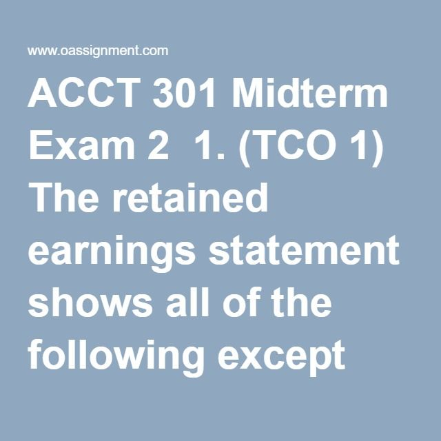 ACCT 301 Midterm Exam 2  1. (TCO 1) The retained earnings statement shows all of the following except which one?  2. (TCO 1) Management's views on the company's short-term debt paying ability, expansion financing, and results of operations are found in which of the following?  3. (TCO 4) For 2010, Fielder Corporation reported net income of $30,000; net sales $400,000; and average share outstanding 6,000. There were no preferred stock dividends. What was the 2010 earnings per share?  4. (TCO…