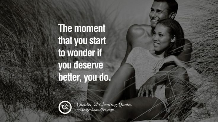 The moment that you start to wonder if you deserve better, you do. 60 Quotes On Cheating Boyfriend And Lying Husband