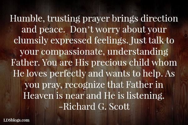 recognize that Father in Heaven is near and He is listening!   Elder Richard G. Scott.