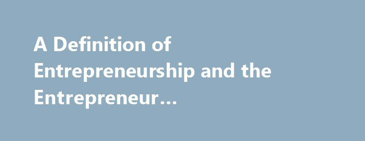 A Definition of Entrepreneurship and the Entrepreneur #entrepreneurship #mba #online http://law.nef2.com/a-definition-of-entrepreneurship-and-the-entrepreneur-entrepreneurship-mba-online/  A Definition of Entrepreneurship The concept of entrepreneurship has a wide range of meanings. On the one extreme an entrepreneur is a person of very high aptitude who pioneers change, possessing characteristics found in only a very small fraction of the population. On the other extreme of definitions…