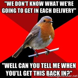 """we don't know what we're going to get in each delivery"" ""Well can you tell me when you'll get this back in?"" 