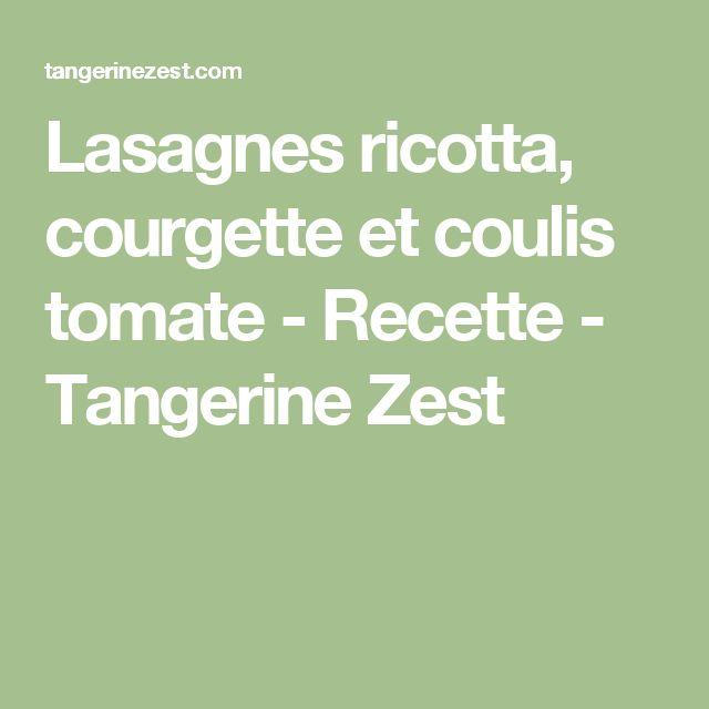 Lasagnes ricotta, courgette et coulis tomate - Recette - Tangerine Zest