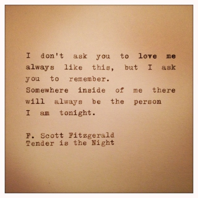 Somewhere inside of me there will always be the person I am tonight. F. Scott Fitzgerald, Tender is the Night