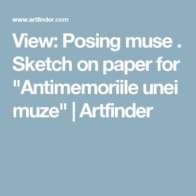 "View: Posing muse . Sketch on paper for ""Antimemoriile unei muze"" 