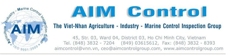Agriculture - Industry - Marine Control Inspection Group (AIM Control) Worldwide is an independent inspection group acting globally and providing a complete range of Inspection, Quality goods control, expediting, mechanical engineers, inspectors, expediters, Inspectors, Marine Surveyors, and consulting services to trade and Agriculture, Industry & Marine as well as governmental buying organizations, contractors, ship-owners, . . . Email: aimcontrol@hotmail.com, cell: +84903615612