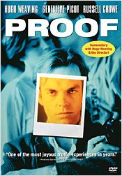 Proof is a 1991 Australian film by Jocelyn Moorhouse starring Hugo Weaving, Geneviève Picot and Russell Crowe.The story concerns the tribulations of Martin (Weaving), a blind photographer. An interesting character study about the power of the human mind.