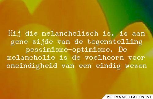 Hij die melancholisch is, is aan gene zijde van de tegenstelling pessimisme-optimisme. De melancholie is de voelhoorn voor oneindigheid van een eindig wezen