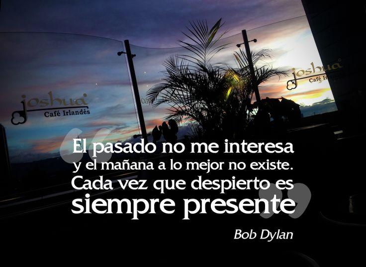 """""""El pasado no me interesa y el mañana a lo mejor no existe. Cada vez que me despierto es siempre presente."""" -Bob Dylan"""