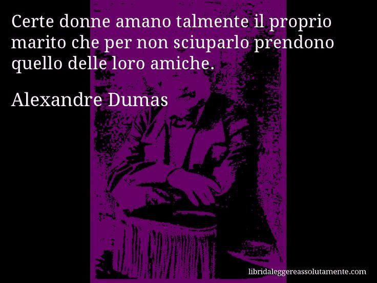 Aforisma di Alexandre Dumas , Certe donne amano talmente il proprio marito che per non sciuparlo prendono quello delle loro amiche.