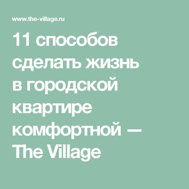 11способов сделать жизнь вгородской квартире комфортной — The Village