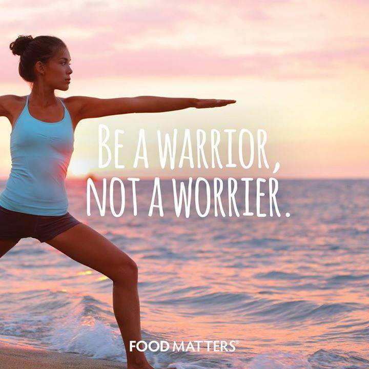 Be a warrior, not a worrier.  www.foodmatters.tv