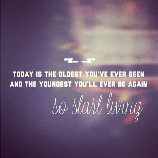 Today is the oldest you've ever been and the youngest you'll ever be again. SO START LIVING