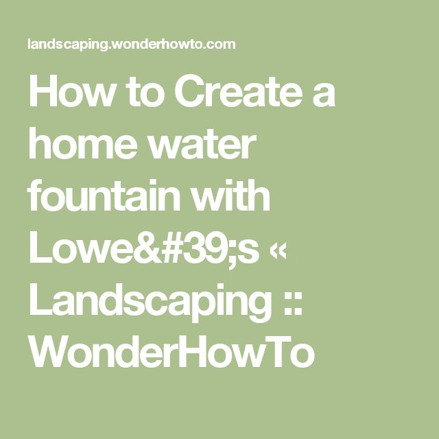 How to Create a home water fountain with Lowe's « Landscaping :: WonderHowTo