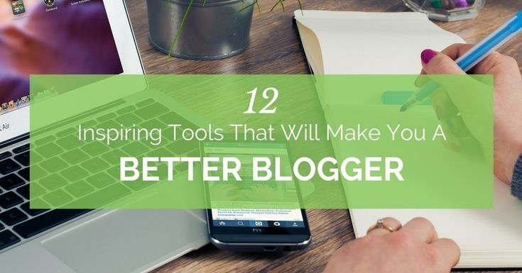 12 Inspiring Tools That Will Make You A Better Blogger