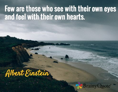 Few are those who see with their own eyes and feel with their own hearts. / Albert Einstein
