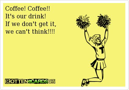 Coffee! Coffee!!It's our drink!If we don't get it,we can't think!!!!