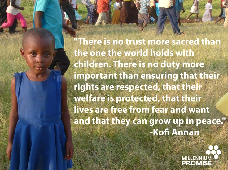 """There is no trust more sacred than the one the world holds with children. There is no duty more important than ensuring that their rights are respected, that their lives are free from fear and want and that they can grow up in peace. "" - Kofi Annan"