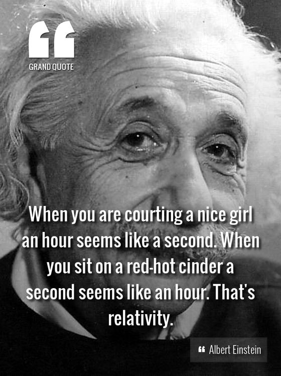 When you are courting a nice girl an hour seems like a second. When you sit on a red-hot cinder a second seems like an hour. That's relativity. - Albert Einstein #einstein #grandquote