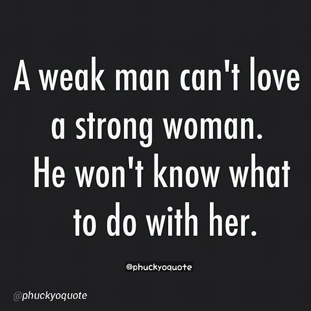 I can't think of a truer statement. Here's to all those strong women out there and the men who are scared of them.