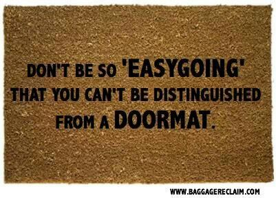 Don't be so easygoing that you can't be distinguised from a doormat.