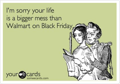 Black Friday ...My favorite holiday  ((Lol... this is funny on a number of levels;)...))