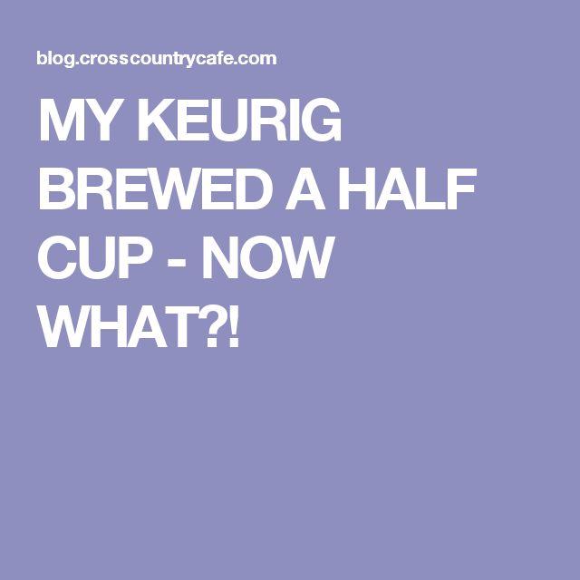 MY KEURIG BREWED A HALF CUP - NOW WHAT?!