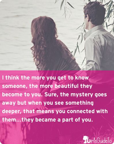 The more you get to know someone, the more beautiful they become.