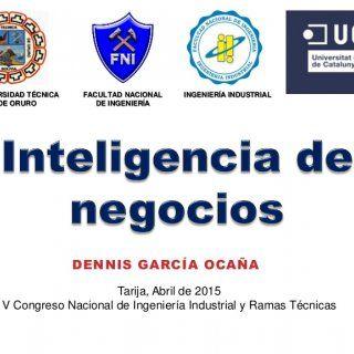 DENNIS GARCÍA OCAÑA Tarija, Abril de 2015 V Congreso Nacional de Ingeniería Industrial y Ramas Técnicas UNIVERSIDAD TÉCNICA DE ORURO FACULTAD NACIONAL DE IN. http://slidehot.com/resources/inteligencia-negocios-dennis-garcia.52307/