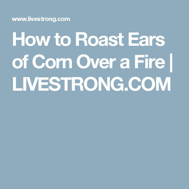 How to Roast Ears of Corn Over a Fire | LIVESTRONG.COM