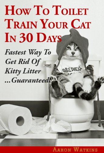 How To Toilet Train Your Cat In 30 Days: Fastest Way To Get Rid Of Kitty Litter…Guaranteed!