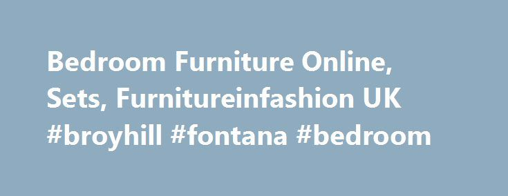 Bedroom Furniture Online, Sets, Furnitureinfashion UK #broyhill #fontana #bedroom http://bedrooms.remmont.com/bedroom-furniture-online-sets-furnitureinfashion-uk-broyhill-fontana-bedroom/  #stylish bedroom furniture # Bedroom Furniture | FurnitureinFashion UK A place where you can enjoy a good night's sleep after a long day, the bedroom needs to be comfortable and [...]
