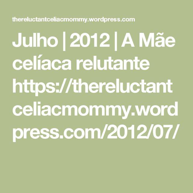 Julho |  2012 |  A Mãe celíaca relutante    https://thereluctantceliacmommy.wordpress.com/2012/07/