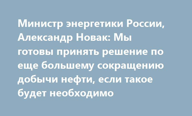 Министр энергетики России, Александр Новак: Мы готовы принять решение по еще большему сокращению добычи нефти, если такое будет необходимо http://прогноз-валют.рф/%d0%bc%d0%b8%d0%bd%d0%b8%d1%81%d1%82%d1%80-%d1%8d%d0%bd%d0%b5%d1%80%d0%b3%d0%b5%d1%82%d0%b8%d0%ba%d0%b8-%d1%80%d0%be%d1%81%d1%81%d0%b8%d0%b8-%d0%b0%d0%bb%d0%b5%d0%ba%d1%81%d0%b0%d0%bd%d0%b4%d1%80/  Сегодня, отвечая на вопросы журналистов, министр энергетики России Александр Новак заявил о готовности Кремля  принять решение по еще…