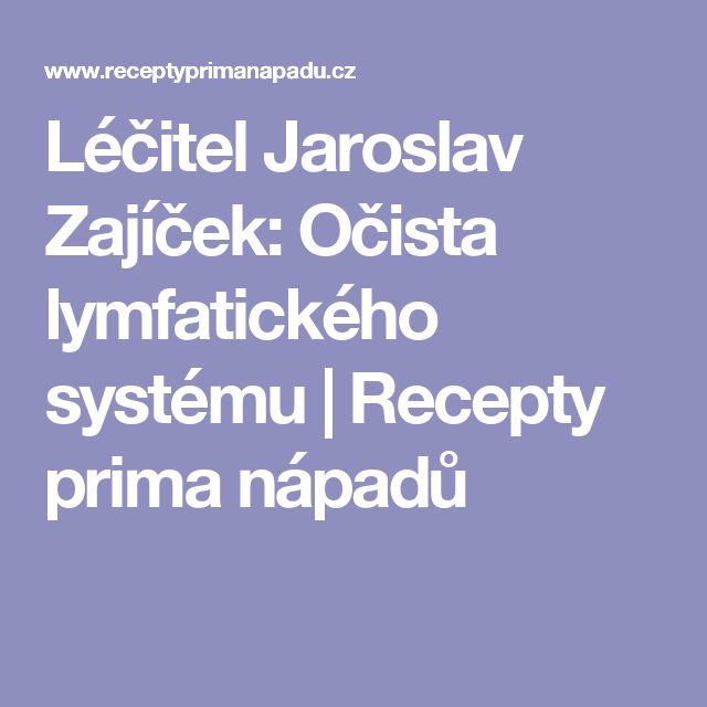 Léčitel Jaroslav Zajíček: Očista lymfatického systému   Recepty prima nápadů