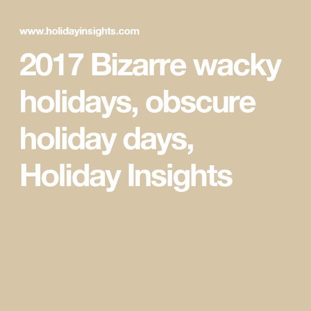 2017 Bizarre wacky holidays, obscure holiday days, Holiday Insights