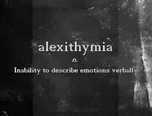alexithymia - Inability to describe emotions verbally. Oh, so this is real??