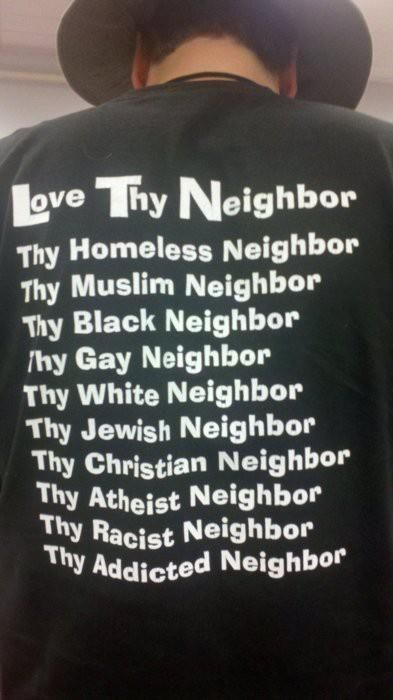 "When God commanded us to 'Love Thy Neighbor'- he meant ""love all your neighbors, no matter who they are"""