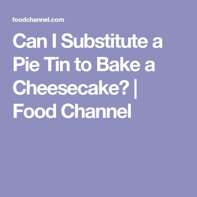 Can I Substitute a Pie Tin to Bake a Cheesecake? | Food Channel