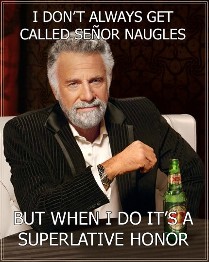The most interesting man in the world has an equal... Señor Naugles.