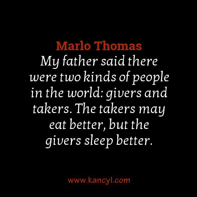 """My father said there were two kinds of people in the world: givers and takers. The takers may eat better, but the givers sleep better."", Marlo Thomas"