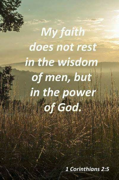 so that your faith would not rest on the wisdom of men, but on the power of God. 1 Corinthians 2:5