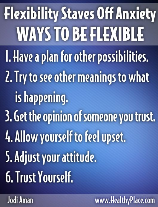 """Flexibility Staves Off Anxiety. Anxiety usually wants us to think that we need something a certain way """"or else.""""  Flexibility is a main ingredient in countering anxiety. - www.healthyplace.com/blogs/anxiety-schmanxiety/2012/09/flexibility-staves-off-anxiety/ - #Anxiety #AnxietyAndFlexibility #CopingWithAnxiety"""