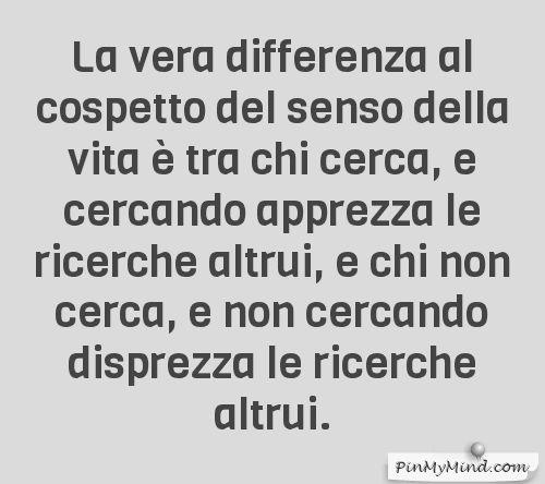 Vito Mancuso - La vera differenza al cospetto del senso della vita è tra chi cerca, e cercando apprezza le ricerche altrui, e chi non cerca, e non cercando disprezza le ricerche altrui.