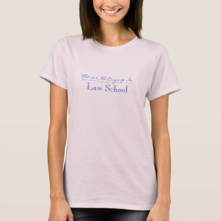 There is no crying in Law School T-Shirt - tap, personalize, buy right now!