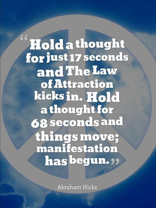 Hold A Thought....for 17 seconds and the Law Of Attraction kicks in... Abraham http://Facebook.com/QuotesThatInspirePeople