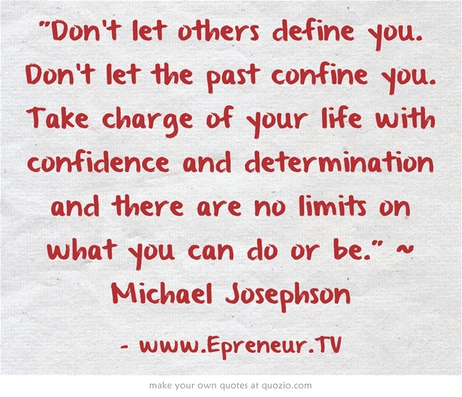 Take Charge Of Your Life Quotes: Don't Let Others Define You. Don't Let The Past Confine