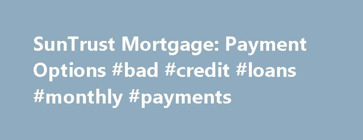 SunTrust Mortgage: Payment Options #bad #credit #loans #monthly #payments http://loan.remmont.com/suntrust-mortgage-payment-options-bad-credit-loans-monthly-payments/  #loan payment # Payment Options At SunTrust Mortgage, we have created several convenient avenues for handling your payments. The list belowhighlights thedifferent ways you can make your monthly mortgage payment. 1. U.S. Mail Postal Service How it works: Pay via check and include the coupon from your monthly statement. To use…