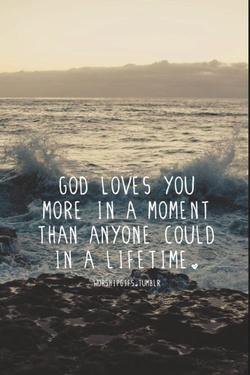 God loves you more in a moment than anyone could in a lifetime <3
