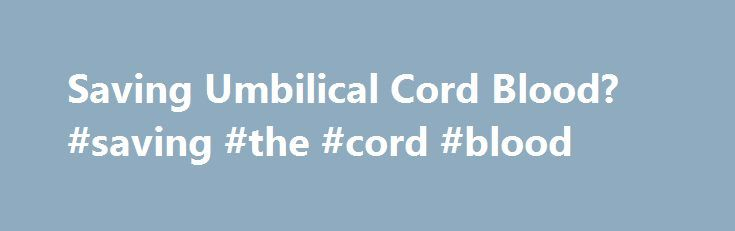 Saving Umbilical Cord Blood? #saving #the #cord #blood http://dating.remmont.com/saving-umbilical-cord-blood-saving-the-cord-blood/  # Saving Umbilical Cord Blood? What are the advantages of preserving the umbilical cord at birth and how is this done? You touched on this on Larry King Live recently. I would like to know more. My daughter is currently … Continue reading →